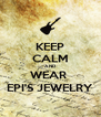 KEEP CALM AND WEAR  EPI'S JEWELRY - Personalised Poster A4 size