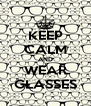 KEEP CALM AND WEAR GLASSES - Personalised Poster A4 size