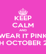 KEEP CALM AND WEAR IT PINK 26TH OCTOBER 2013 - Personalised Poster A4 size