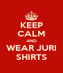 KEEP CALM AND WEAR JURI SHIRTS - Personalised Poster A4 size