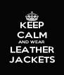 KEEP CALM AND WEAR  LEATHER  JACKETS - Personalised Poster A4 size