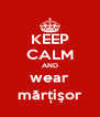 KEEP CALM AND wear mărțişor - Personalised Poster A4 size