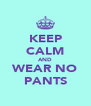 KEEP CALM AND WEAR NO PANTS - Personalised Poster A4 size