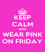 KEEP CALM AND WEAR PINK ON FRIDAY - Personalised Poster A4 size