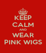 KEEP CALM AND WEAR PINK WIGS - Personalised Poster A4 size