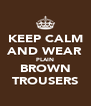 KEEP CALM AND WEAR PLAIN BROWN TROUSERS - Personalised Poster A4 size