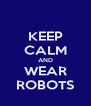 KEEP CALM AND WEAR ROBOTS - Personalised Poster A4 size