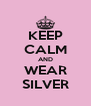 KEEP CALM AND WEAR SILVER - Personalised Poster A4 size