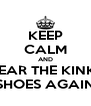 KEEP CALM AND WEAR THE KINKY SHOES AGAIN - Personalised Poster A4 size