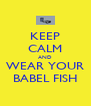 KEEP CALM AND WEAR YOUR BABEL FISH - Personalised Poster A4 size