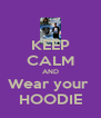 KEEP CALM AND Wear your  HOODIE - Personalised Poster A4 size
