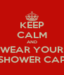 KEEP CALM AND WEAR YOUR SHOWER CAP - Personalised Poster A4 size