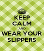 KEEP CALM AND WEAR YOUR SLIPPERS - Personalised Poster A4 size
