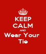 KEEP CALM AND Wear Your  Tie - Personalised Poster A4 size