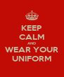 KEEP CALM AND WEAR YOUR UNIFORM - Personalised Poster A4 size