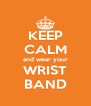 KEEP CALM and wear your WRIST BAND - Personalised Poster A4 size