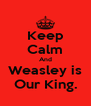 Keep Calm And Weasley is Our King. - Personalised Poster A4 size