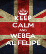 KEEP CALM AND WEBEA AL FELIPE - Personalised Poster A4 size