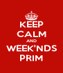 KEEP CALM AND WEEK'NDS PRIM - Personalised Poster A4 size