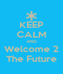 KEEP CALM AND Welcome 2 The Future - Personalised Poster A4 size