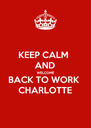 KEEP CALM  AND WELCOME BACK TO WORK CHARLOTTE - Personalised Poster A4 size