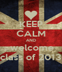 KEEP CALM AND  welcome class of 2013 - Personalised Poster A4 size