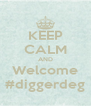 KEEP CALM AND Welcome #diggerdeg - Personalised Poster A4 size