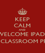 KEEP CALM AND WELCOME IPADS IN THE CLASSROOM PROJECT - Personalised Poster A4 size