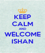 KEEP CALM AND WELCOME ISHAN - Personalised Poster A4 size
