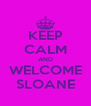 KEEP CALM AND WELCOME SLOANE - Personalised Poster A4 size