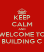 KEEP CALM AND WELCOME TO BUILDING C - Personalised Poster A4 size