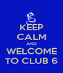 KEEP CALM AND WELCOME TO CLUB 6 - Personalised Poster A4 size