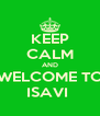 KEEP CALM AND WELCOME TO ISAVI  - Personalised Poster A4 size