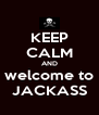 KEEP CALM AND welcome to JACKASS - Personalised Poster A4 size