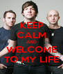 KEEP CALM AND WELCOME TO MY LIFE - Personalised Poster A4 size
