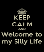 KEEP CALM AND Welcome to my Silly Life - Personalised Poster A4 size