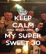 KEEP CALM AND WELCOME TO MY SUPER SWEET 30 - Personalised Poster A4 size