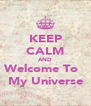 KEEP CALM AND Welcome To   My Universe - Personalised Poster A4 size