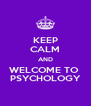 KEEP CALM AND WELCOME TO  PSYCHOLOGY - Personalised Poster A4 size