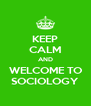 KEEP CALM AND WELCOME TO SOCIOLOGY - Personalised Poster A4 size