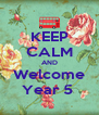 KEEP CALM AND Welcome Year 5  - Personalised Poster A4 size