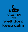 KEEP CALM AND well dont  keep calm  - Personalised Poster A4 size
