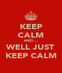 KEEP CALM AND... WELL JUST KEEP CALM - Personalised Poster A4 size