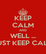 KEEP CALM AND WELL ... JUST KEEP CALM - Personalised Poster A4 size