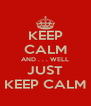 KEEP CALM AND . . . WELL JUST KEEP CALM - Personalised Poster A4 size