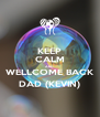 KEEP CALM AND WELLCOME BACK DAD (KEVIN) - Personalised Poster A4 size