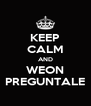 KEEP CALM AND WEON PREGUNTALE - Personalised Poster A4 size