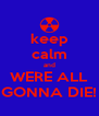 keep calm and WERE ALL GONNA DIE! - Personalised Poster A4 size