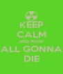KEEP CALM AND WERE ALL GONNA DIE - Personalised Poster A4 size