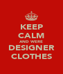 KEEP CALM AND WERE DESIGNER CLOTHES - Personalised Poster A4 size